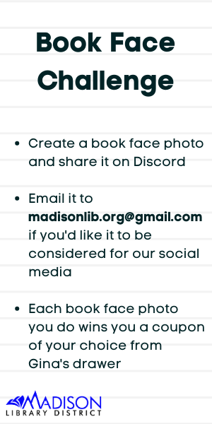 Create a book face photo and share it on Discord  Email it to madisonlib.org@gmail.com if you'd like it to be considered for our social media  Each book face photo you do wins you a coupon of your choice from Gina's drawer